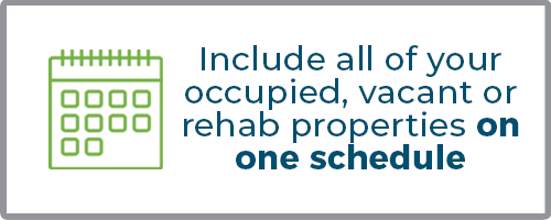 Include all of your occupied, vacant, or rehab properties on one schedule